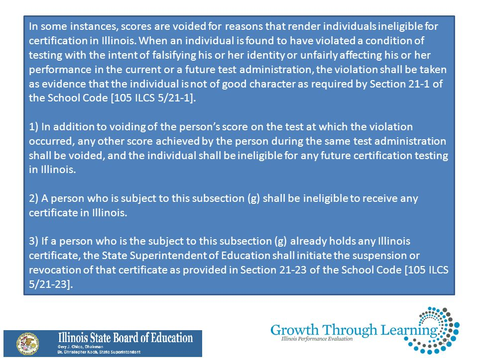 In some instances, scores are voided for reasons that render individuals ineligible for certification in Illinois. When an individual is found to have violated a condition of testing with the intent of falsifying his or her identity or unfairly affecting his or her performance in the current or a future test administration, the violation shall be taken as evidence that the individual is not of good character as required by Section 21-1 of the School Code [105 ILCS 5/21-1].